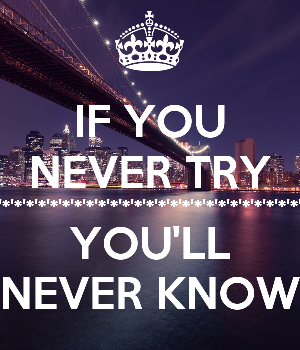 IF YOU NEVER TRY *'*'*'*'*'*'*'*'*'*'*'*'*'*'*'*'*'*'*'*'*'*'*'*'*'*'* YOU'LL NEVER KNOW