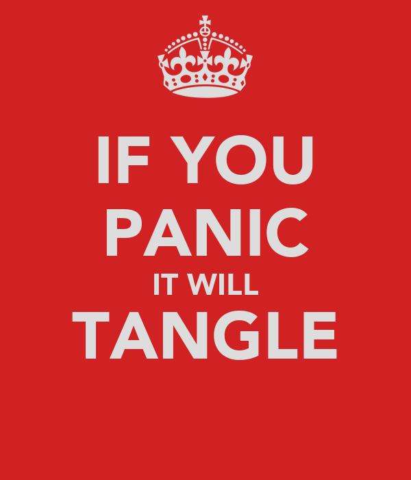 IF YOU PANIC IT WILL TANGLE