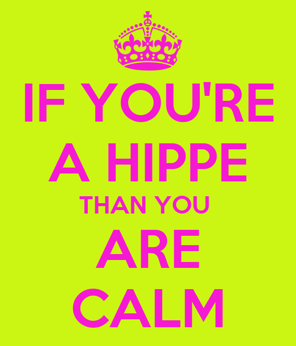 IF YOU'RE A HIPPE THAN YOU  ARE CALM