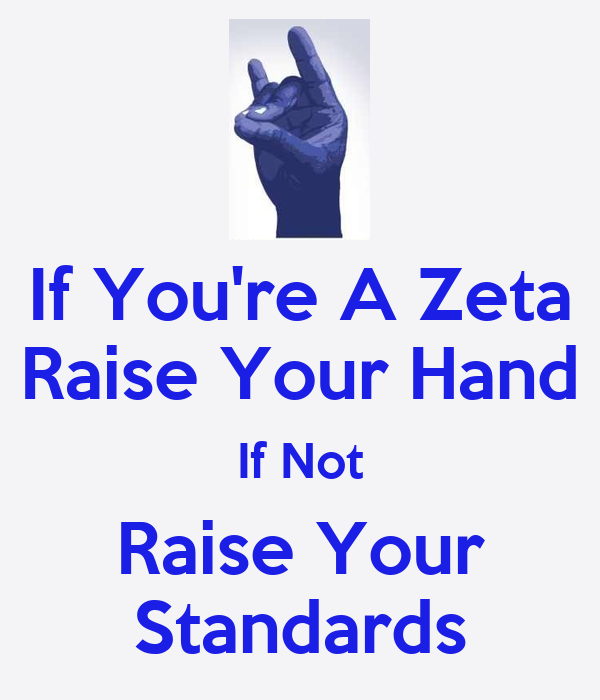 If You're A Zeta Raise Your Hand If Not Raise Your Standards