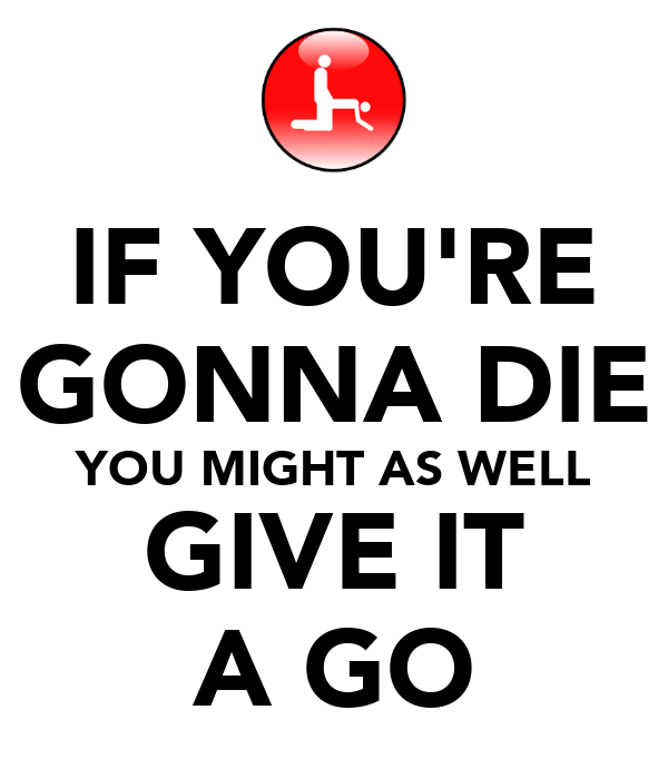 IF YOU'RE GONNA DIE YOU MIGHT AS WELL GIVE IT A GO