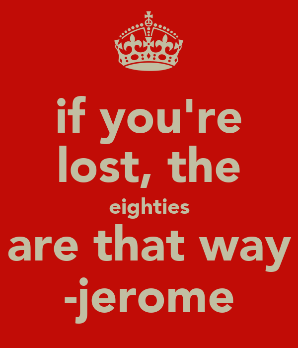 if you're lost, the eighties are that way -jerome
