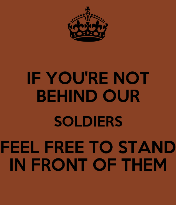 IF YOU'RE NOT BEHIND OUR SOLDIERS FEEL FREE TO STAND IN FRONT OF THEM