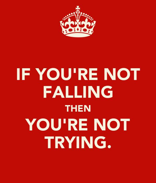 IF YOU'RE NOT FALLING THEN YOU'RE NOT TRYING.
