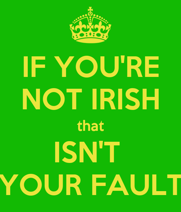 IF YOU'RE NOT IRISH that ISN'T  YOUR FAULT
