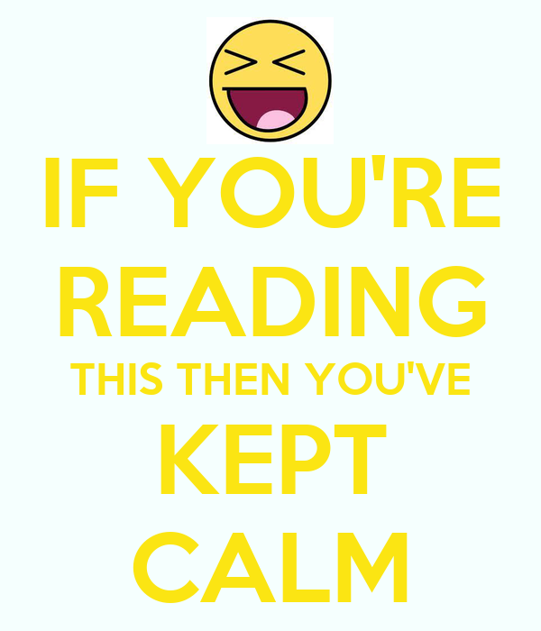 IF YOU'RE READING THIS THEN YOU'VE KEPT CALM