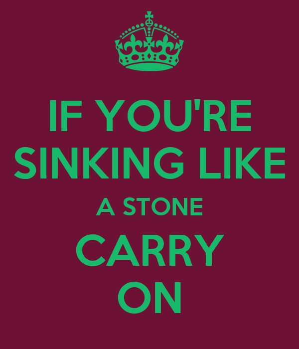 IF YOU'RE SINKING LIKE A STONE CARRY ON