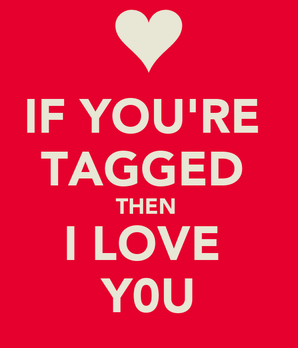 IF YOU'RE  TAGGED  THEN  I LOVE  Y0U