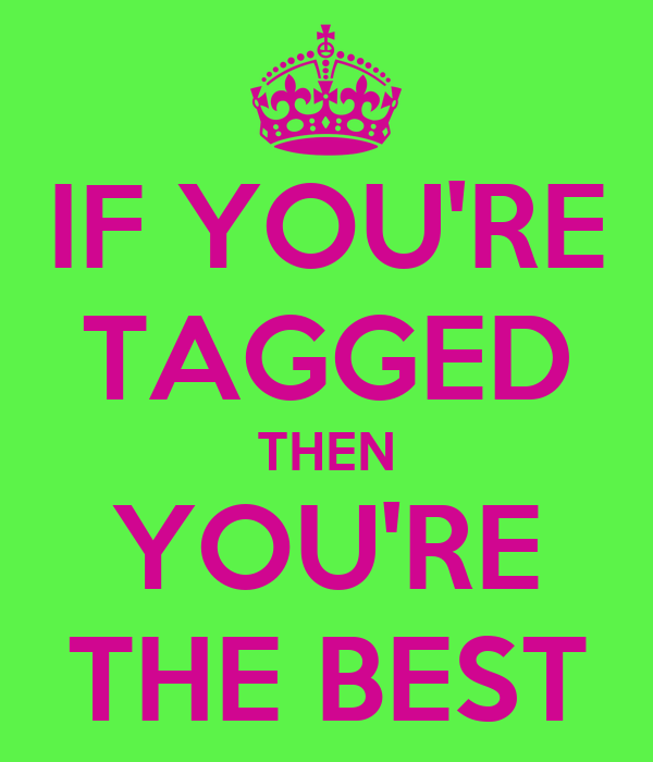 IF YOU'RE TAGGED THEN YOU'RE THE BEST
