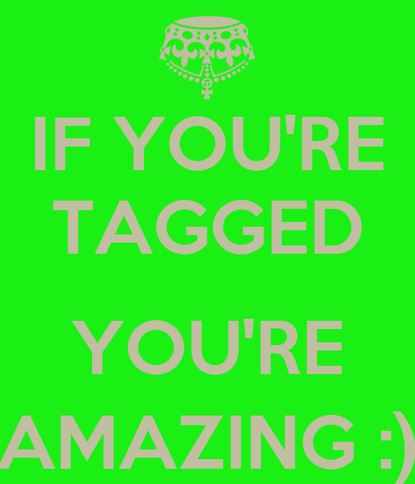 IF YOU'RE TAGGED  YOU'RE AMAZING :)