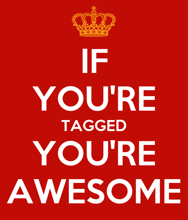 IF YOU'RE TAGGED YOU'RE AWESOME