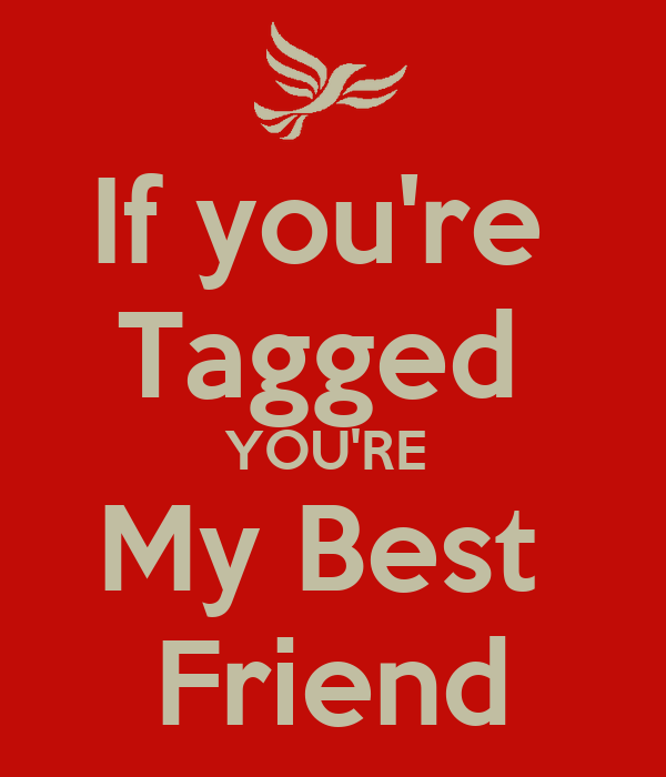 If you're  Tagged  YOU'RE  My Best  Friend