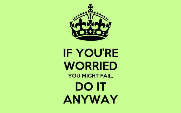 IF YOU'RE WORRIED YOU MIGHT FAIL, DO IT ANYWAY