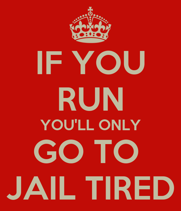 IF YOU RUN YOU'LL ONLY GO TO  JAIL TIRED