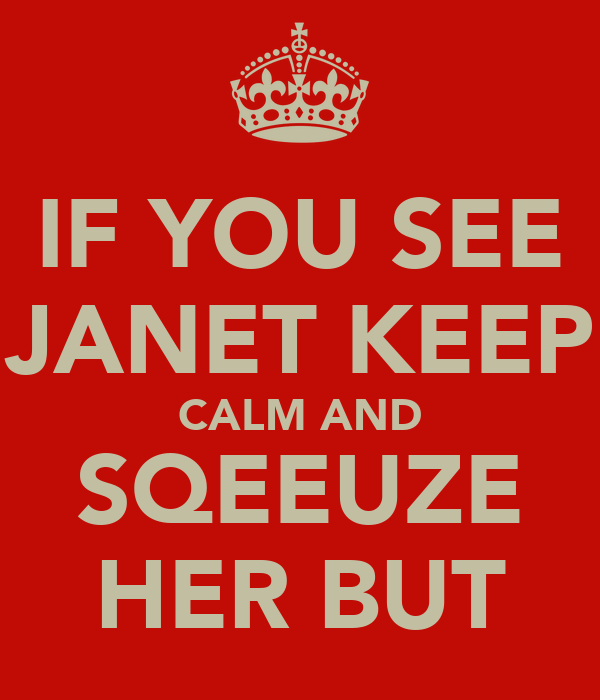 IF YOU SEE JANET KEEP CALM AND SQEEUZE HER BUT