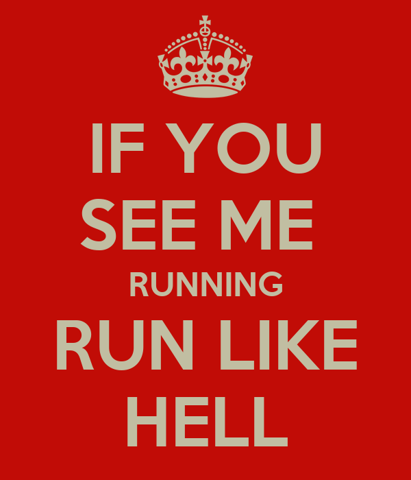 IF YOU SEE ME  RUNNING RUN LIKE HELL