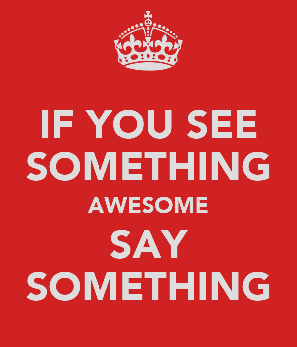 IF YOU SEE SOMETHING AWESOME SAY SOMETHING