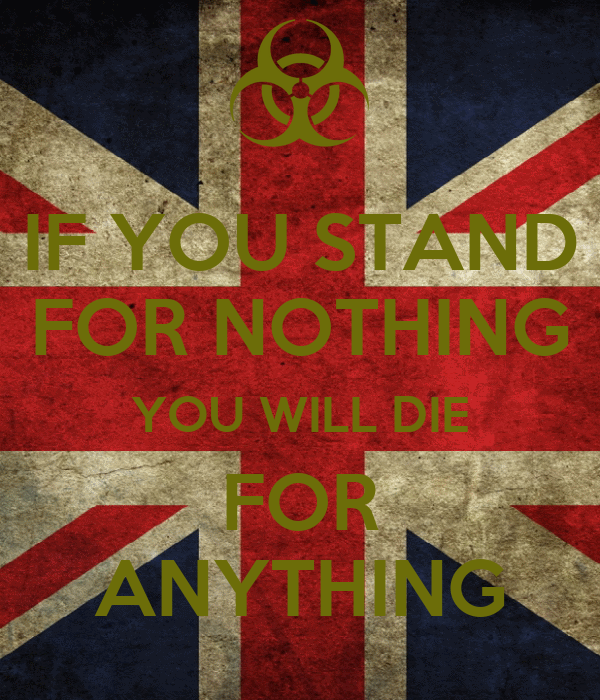 IF YOU STAND FOR NOTHING YOU WILL DIE FOR ANYTHING