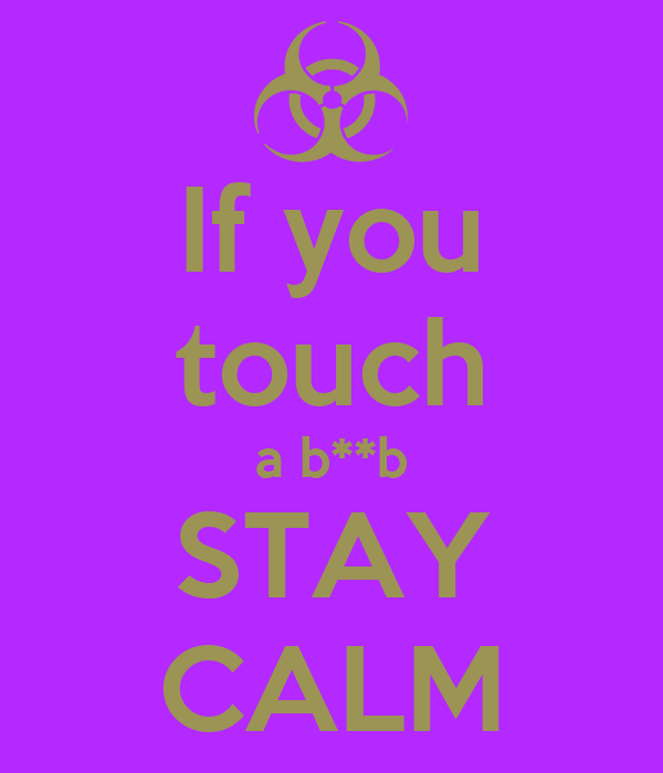 If you touch a b**b STAY CALM