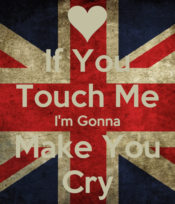 If You Touch Me I'm Gonna Make You Cry