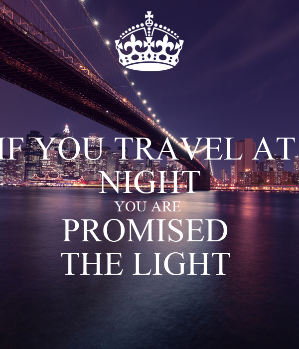 IF YOU TRAVEL AT  NIGHT YOU ARE  PROMISED  THE LIGHT