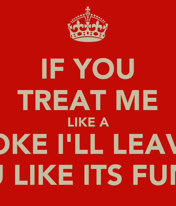 IF YOU TREAT ME LIKE A JOKE I'LL LEAVE YOU LIKE ITS FUNNY