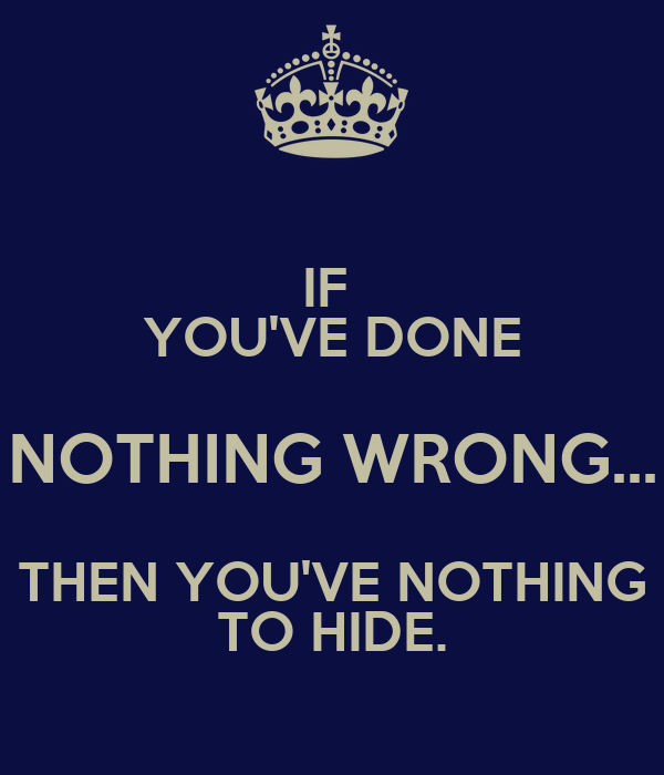 IF  YOU'VE DONE NOTHING WRONG... THEN YOU'VE NOTHING TO HIDE.