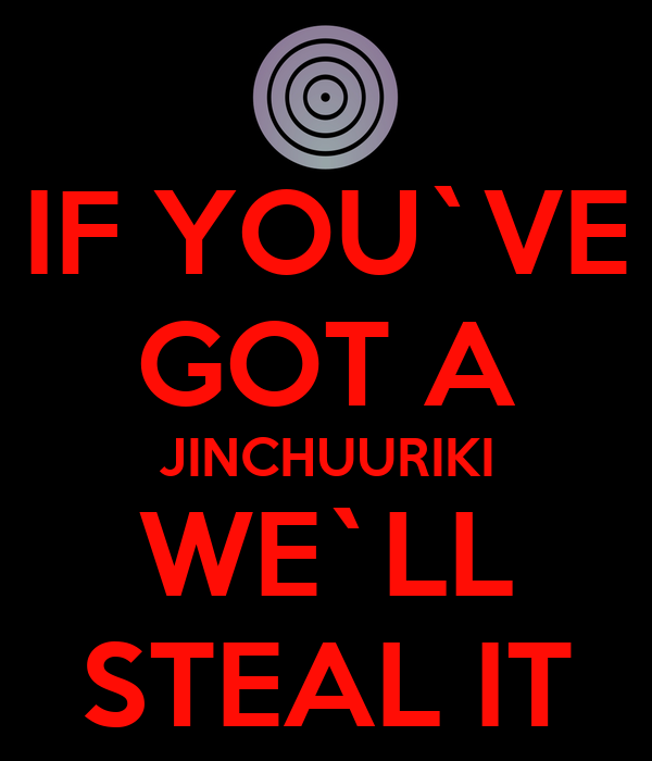 IF YOU`VE GOT A JINCHUURIKI WE`LL STEAL IT
