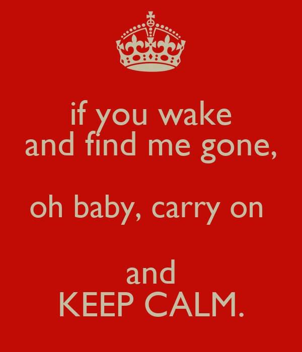 if you wake and find me gone, oh baby, carry on  and KEEP CALM.
