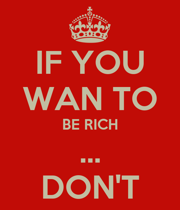 IF YOU WAN TO BE RICH ... DON'T