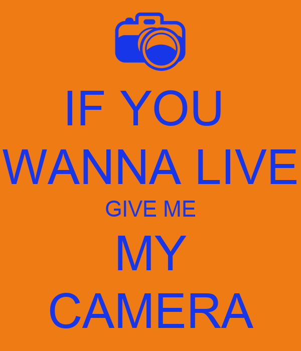 IF YOU  WANNA LIVE GIVE ME MY CAMERA