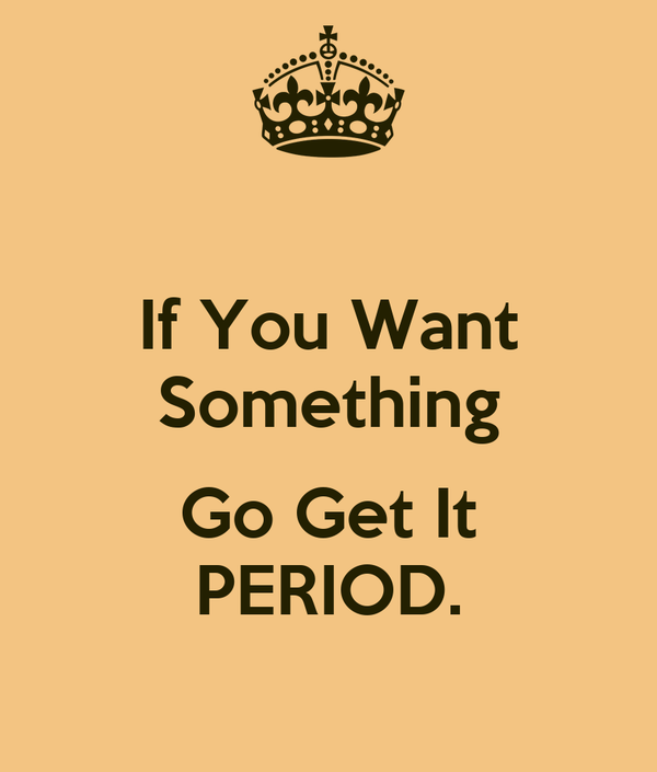 If You Want Something Go Get It Period Poster A Keep Calm O Matic