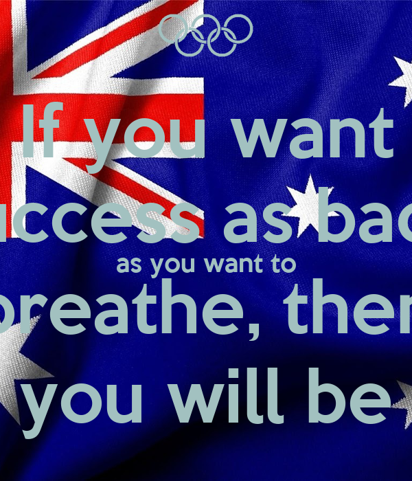 If you want  success as badly as you want to breathe, then you will be