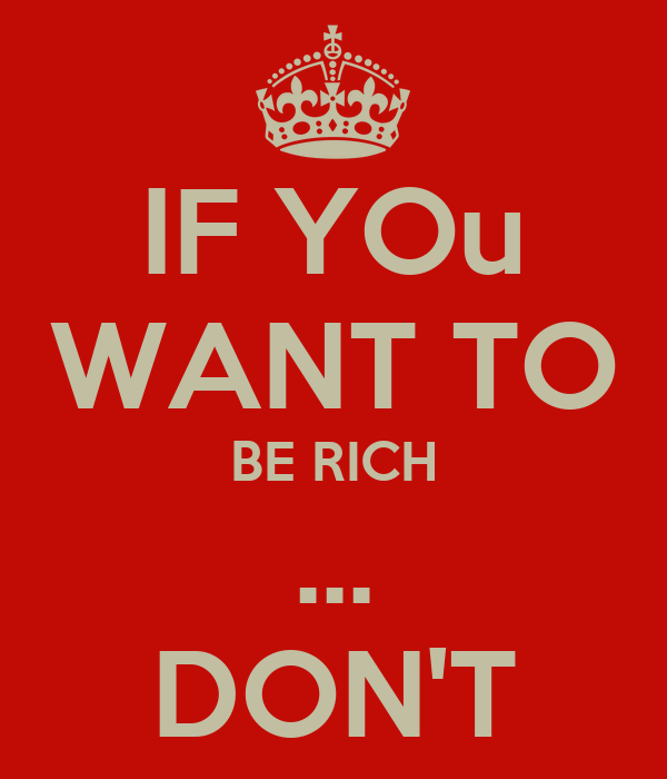 IF YOu WANT TO BE RICH ... DON'T
