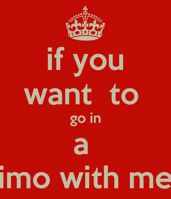 if you want  to  go in a  limo with me