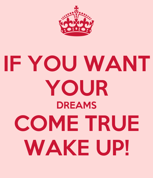 IF YOU WANT YOUR DREAMS COME TRUE WAKE UP!