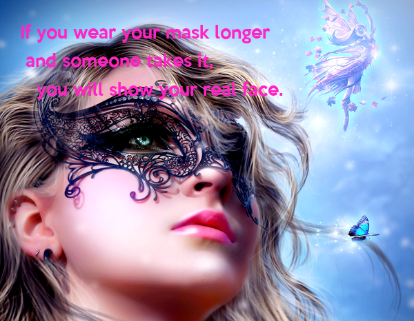 If you wear your mask longer   and someone takes it,   you will show your real face.