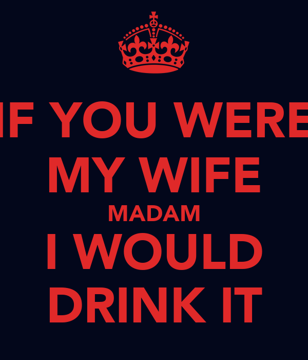 IF YOU WERE MY WIFE MADAM I WOULD DRINK IT