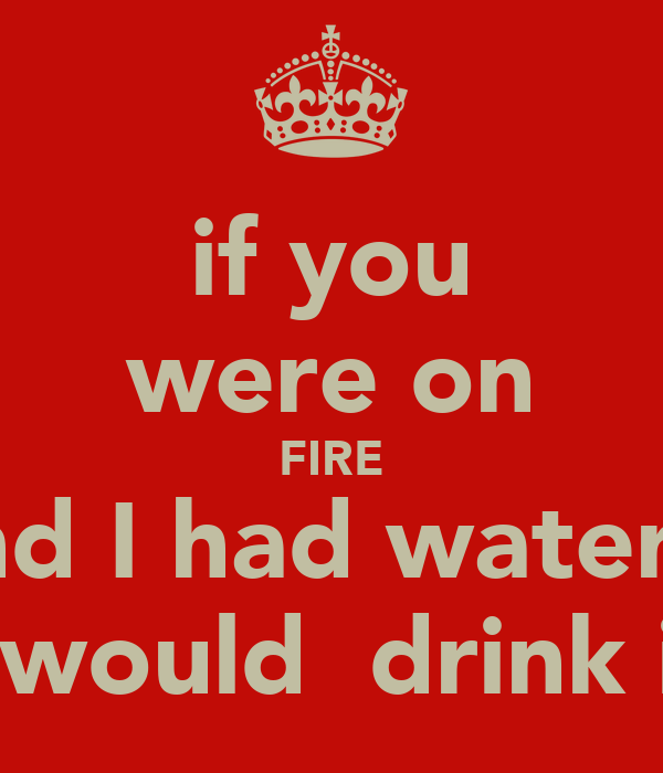 if you were on FIRE and I had water... I would  drink it