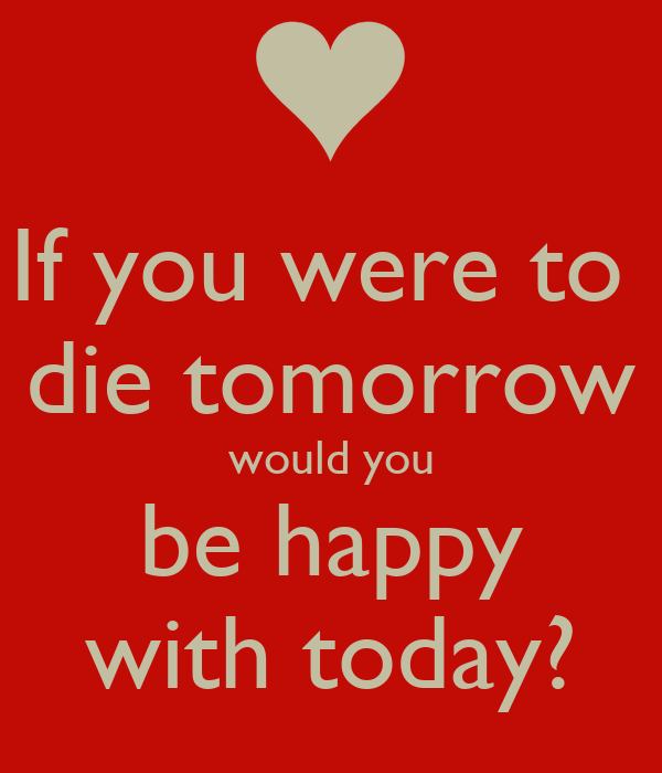 If you were to  die tomorrow would you be happy with today?