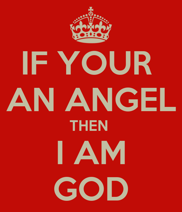 IF YOUR  AN ANGEL THEN  I AM GOD