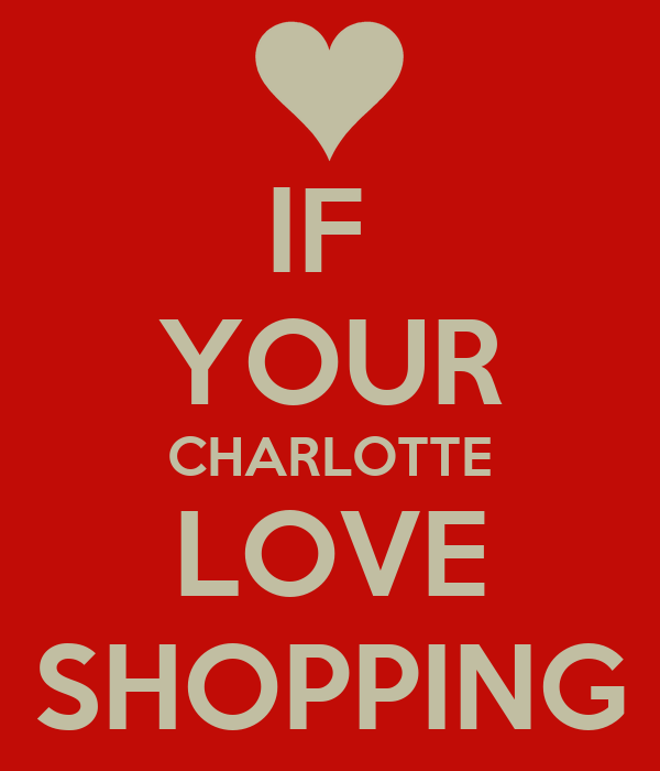 IF  YOUR CHARLOTTE LOVE SHOPPING