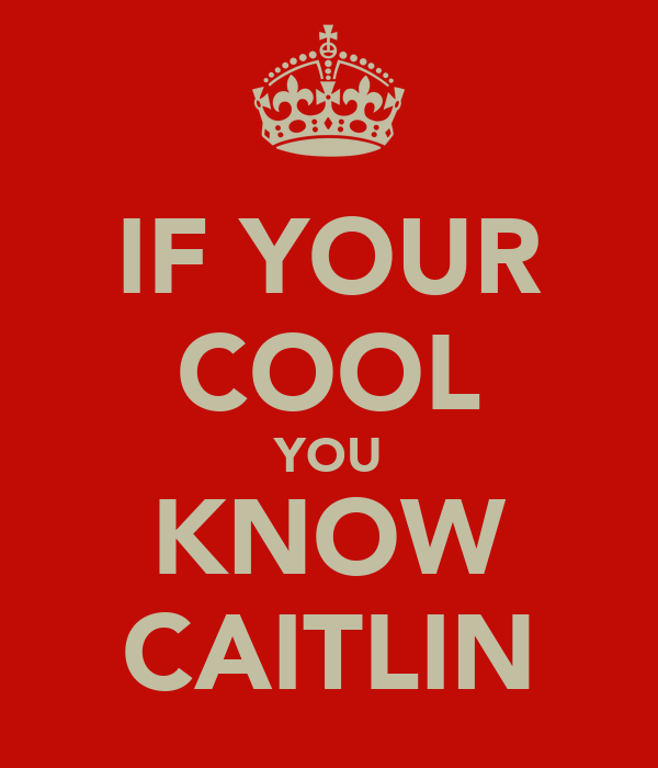 IF YOUR COOL YOU KNOW CAITLIN