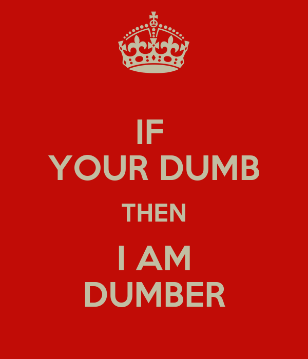 IF  YOUR DUMB THEN I AM DUMBER