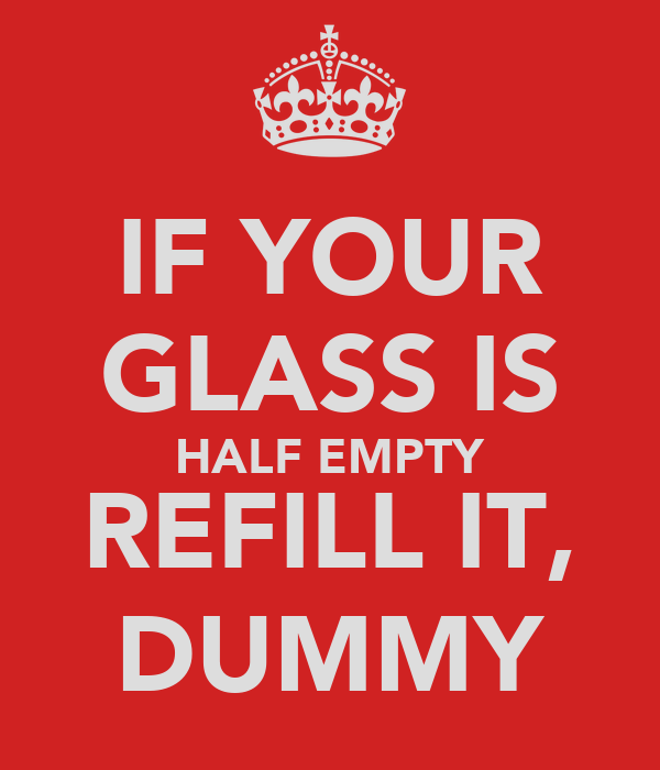 IF YOUR GLASS IS HALF EMPTY REFILL IT, DUMMY