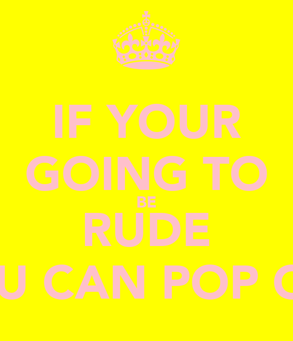 IF YOUR GOING TO BE RUDE YOU CAN POP OFF