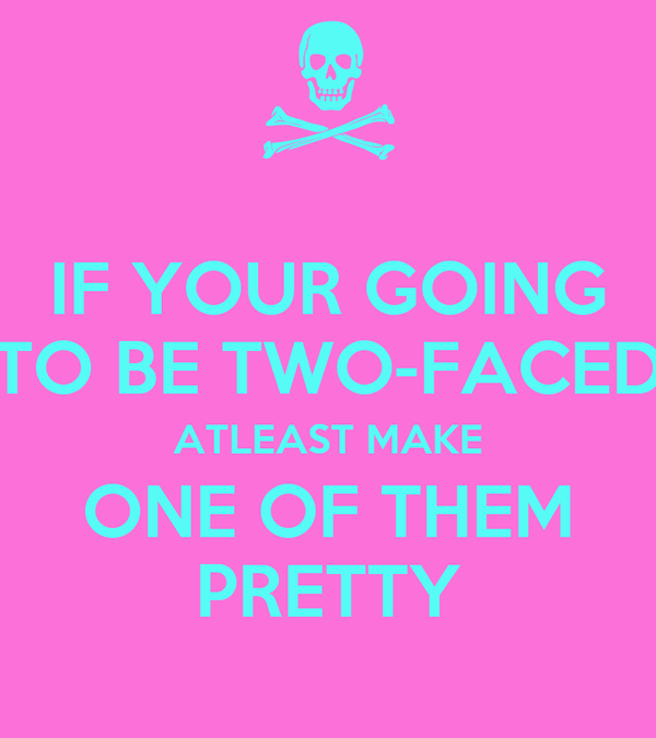 IF YOUR GOING TO BE TWO-FACED ATLEAST MAKE ONE OF THEM PRETTY