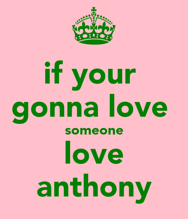 if your  gonna love  someone love anthony
