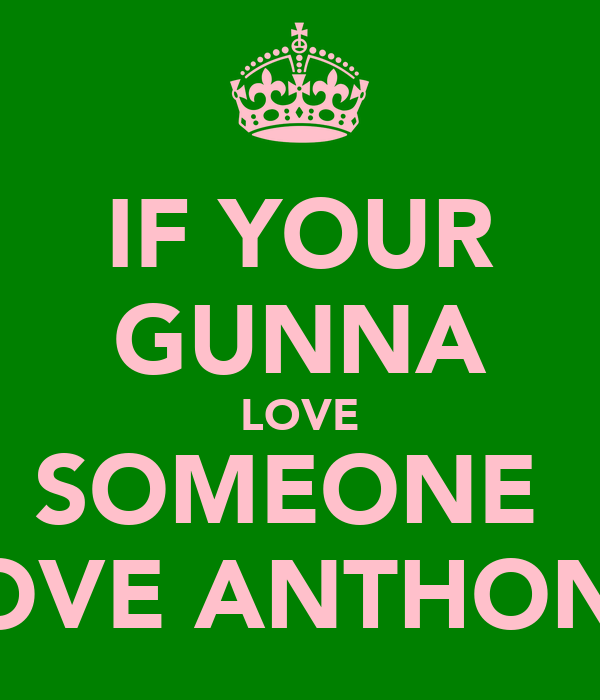 IF YOUR GUNNA LOVE SOMEONE  LOVE ANTHONY