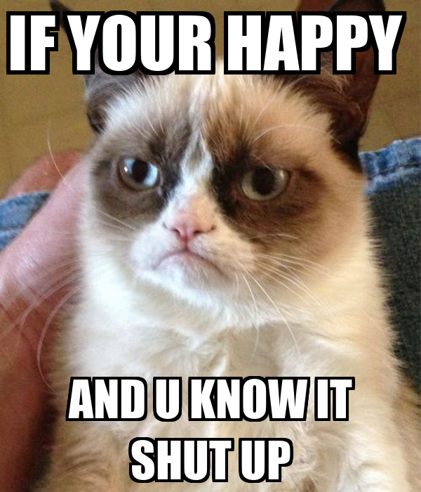 IF YOUR HAPPY  AND U KNOW IT SHUT UP